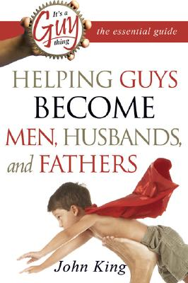 It's a Guy Thing: The Essential Guide: Helping Guys Become Men, Husbands, and Fathers - King, John, Professor