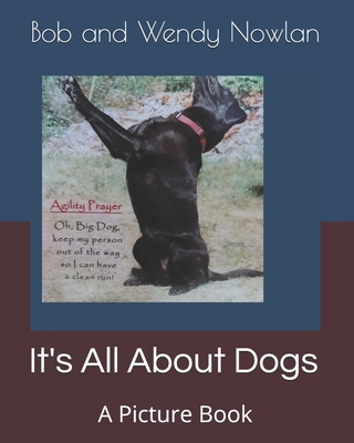 It's All About Dogs: A Picture Book - Nowlan, Wendy, and Nowlan, Bob