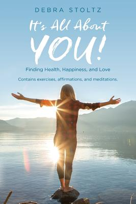 It's All about You!: Finding Health, Happiness, and Love - Stoltz, Debra