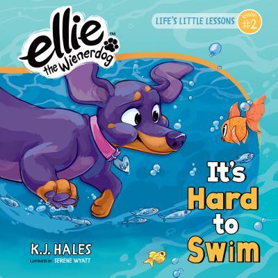 It's Hard to Swim: Life's Little Lessons by Ellie the Wienerdog - Lesson #2 - Hales, K J