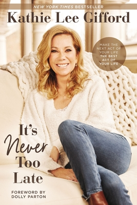 It's Never Too Late: Make the Next Act of Your Life the Best Act of Your Life - Gifford, Kathie Lee