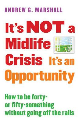It's Not a Midlife Crisis It's an Opportunity: How to Be Forty-Or Fifty-Something Without Going Off the Rails - Marshall, Andrew G