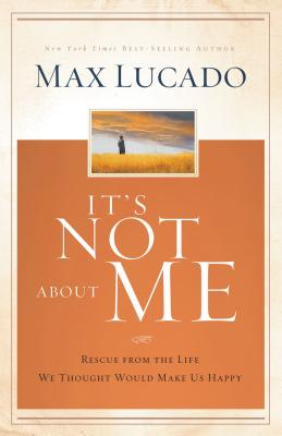 It's Not about Me: Rescue from the Life We Thought Would Make Us Happy - Lucado, Max