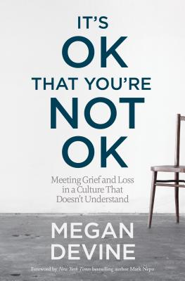It's Ok That You're Not Ok: Meeting Grief and Loss in a Culture That Doesn't Understand - Devine, Megan, and Nepo, Mark (Foreword by)