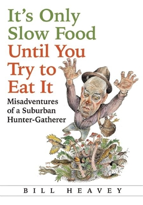It's Only Slow Food Until You Try to Eat It: Misadventures of a Suburban Hunter-Gatherer - Heavey, Bill