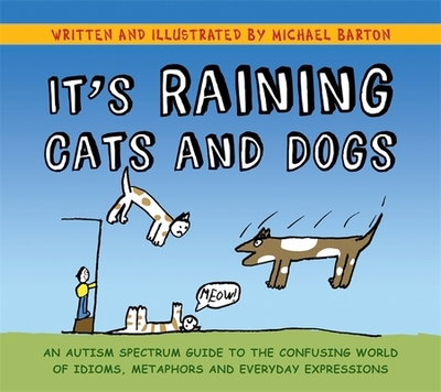 It's Raining Cats and Dogs: An Autism Spectrum Guide to the Confusing World of Idioms, Metaphors and Everyday Expressions - Barton, Michael, and Barton, Delia (Foreword by)