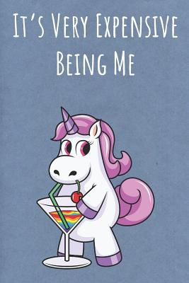It's Very Expensive Being Me: Funny Motivational Colorful Unicorn Journal Notebook For Birthday, Anniversary, Christmas, Graduation and Holiday Gifts for Girls, Women, Men and Boys - Publishing, Sillyanimalpictures Com