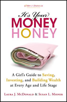 It's Your Money, Honey: A Girl's Guide to Saving, Investing, and Building Wealth at Every Age and Life Stage - McDonald, Laura J., and Misner, Susan L.