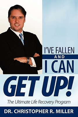 I've Fallen and I Can Get Up!: The Ultimate Life Recovery Program - Miller, Christopher R, Dr.