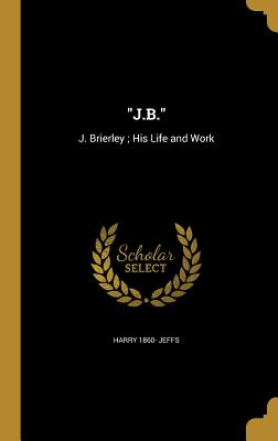 J.B.: J. Brierley; His Life and Work - Jeffs, Harry 1860-