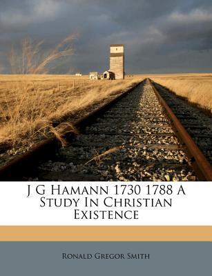 J G Hamann 1730 1788 a Study in Christian Existence - Smith, Ronald Gregor