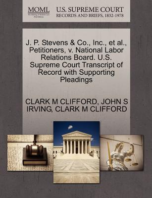 J. P. Stevens & Co., Inc., et al., Petitioners, V. National Labor Relations Board. U.S. Supreme Court Transcript of Record with Supporting Pleadings - Clifford, Clark M, and Irving, John S