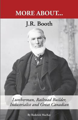 J. R. Booth: Lumberman, Railroad Builder, Industrialist and Great Canadian - MacKay, Roderick