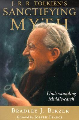 J.R.R. Tolkien's Sanctifying Myth: Understanding Middle-Earth - Birzer, Bradley J, Dr., and Pearce, Joseph (Foreword by)