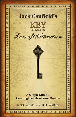 Jack Canfield's Key to Living the Law of Attraction: A Simple Guide to Creating the Life of Your Dreams - Canfield, Jack, and Watkins, D D