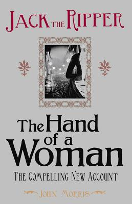 Jack the Ripper: The Hand of a Woman - Morris, John