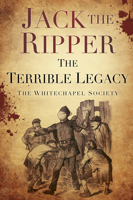 Jack the Ripper: The Terrible Legacy - The Whitechapel Society
