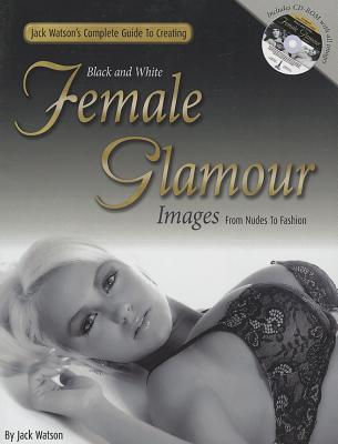 Jack Watson's Complete Guide to Creating Black and White Female Glamour Images - From Nudes to Fashion - Watson, Jack