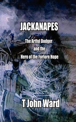 'Jackanapes' the Artful Dodger and the Hero of the Forlorn Hope - Ward, T John