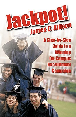 Jackpot!: A Step-By-Step Guide to a Winning On-Campus Recruitment Campaign - James C Allison, C Allison