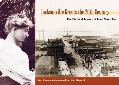 Jacksonville Greets the 20th Century: The Pictorial Legacy of Leah Mary Cox - Hyman, Ann