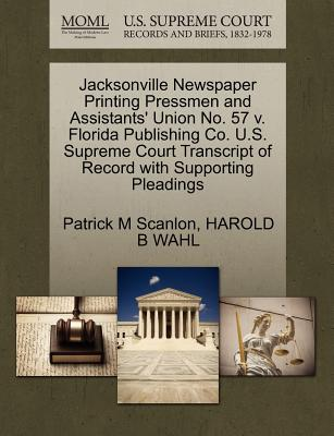 Jacksonville Newspaper Printing Pressmen and Assistants' Union No. 57 V. Florida Publishing Co. U.S. Supreme Court Transcript of Record with Supporting Pleadings - Scanlon, Patrick M, and Wahl, Harold B