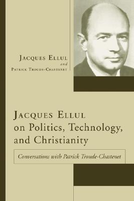Jacques Ellul on Politics, Technology, and Christianity: Conversations with Patrick Troude-Chastenet - Ellul, Jacques, and Troude-Chastenet, Patrick, and France, Joan M (Translated by)