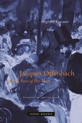 Jacques Offenbach and the Paris of His Time - Kracauer, Siegfried, and David, Gwenda (Translated by), and Mosbacher, Eric (Translated by)