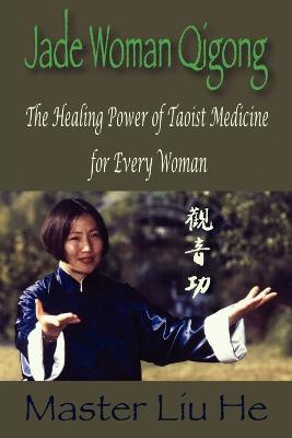 Jade Woman Qigong: The Healing Power of Taoist Medicine for Every Woman - He, Liu