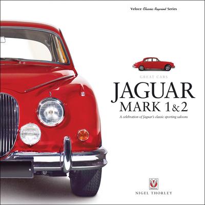 Jaguar Mark 1 & 2: A Celebration of Jaguar's Classic Sporting Saloons - Thorley, Nigel