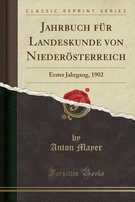 Jahrbuch Fur Landeskunde Von Niederosterreich: Erster Jahrgang, 1902 (Classic Reprint) - Mayer, Anton