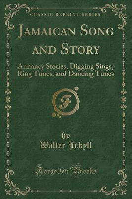 Jamaican Song and Story: Annancy Stories, Digging Sings, Ring Tunes, and Dancing Tunes (Classic Reprint) - Jekyll, Walter