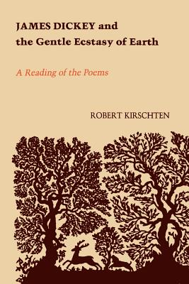 James Dickey and the Gentle Ecstasy of Earth: A Reading of the Poems - Kirschten, Robert