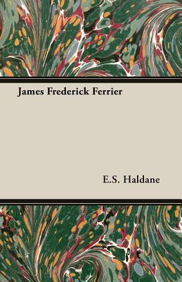James Frederick Ferrier - Haldane, E S