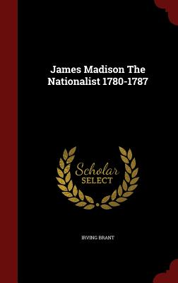 James Madison the Nationalist 1780-1787 - Brant, Irving