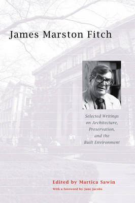 James Marston Fitch: Selected Writings on Architecture, Preservation, and the Built Environment - Fitch, James Marston, and Sawin, Martica (Editor), and Jacobs, Jane (Foreword by)