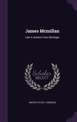 James McMillan: Late a Senator from Michigan - Congress, United States, Professor