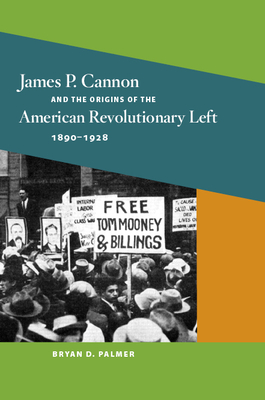 James P. Cannon and the Origins of the American Revolutionary Left, 1890-1928 - Palmer, Bryan D