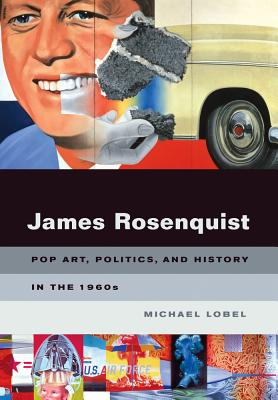 James Rosenquist: Pop Art, Politics, and History in the 1960s - Lobel, Michael