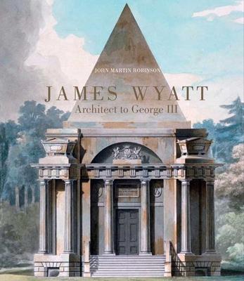 James Wyatt: Architect to George III - Robinson, John Martin