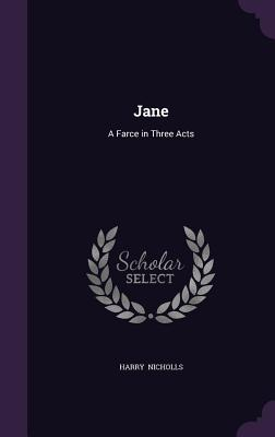 Jane: A Farce in Three Acts - Nicholls, Harry