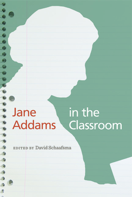 Jane Addams in the Classroom - Schaafsma, David (Contributions by), and Destigter, Todd (Contributions by), and Grate, Lanette (Contributions by)