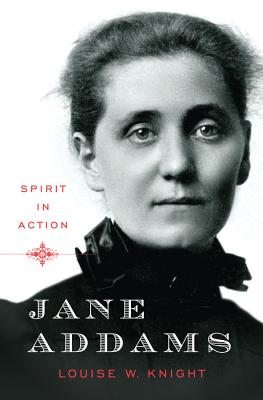 Jane Addams: Spirit in Action - Knight, Louise W