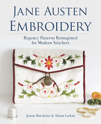 Jane Austen Embroidery: Regency Patterns Reimagined for Modern Stitchers - Batchelor, Jennie, and Larkin, Alison