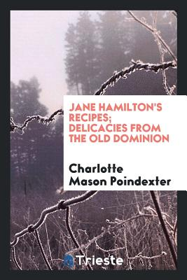 Jane Hamilton's Recipes; Delicacies from the Old Dominion - Poindexter, Charlotte Mason