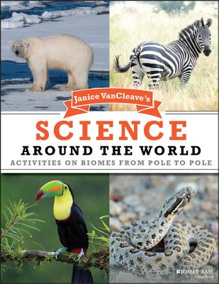 Janice VanCleave's Science Around the World: Activities on Biomes from Pole to Pole - VanCleave, Janice
