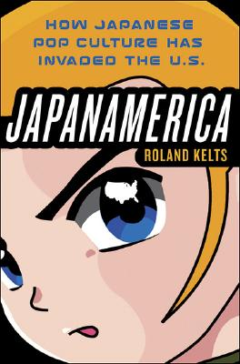 Japanamerica: How Japanese Pop Culture Has Invaded the U.S. - Kelts, Roland
