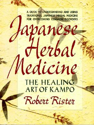 Japanese Herbal Medicine: The Healing Art of Kampo - Rister, Robert, and Rister, Rister