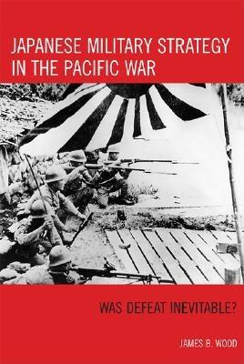 Japanese Military Strategy in the Pacific War: Was Defeat Inevitable? - Wood, James B