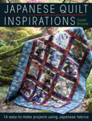 Japanese Quilt Inspirations: 15 Easy-to-Make Projects That Make the Most of Japanese Fabrics - Briscoe, Susan